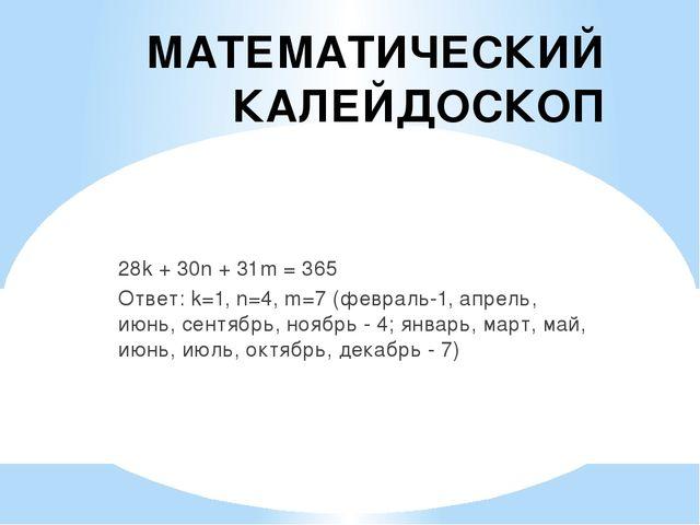 МАТЕМАТИЧЕСКИЙ КАЛЕЙДОСКОП 28k + 30n + 31m = 365 Ответ: k=1, n=4, m=7 (феврал...