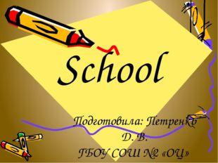 School Подготовила: Петренко Д. В. ГБОУ СОШ №2 «ОЦ» с Кинель-Черкассы