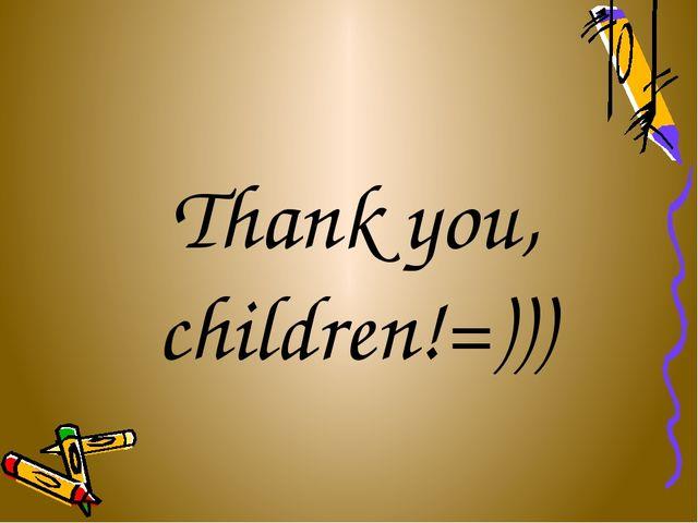 Thank you, children!=)))