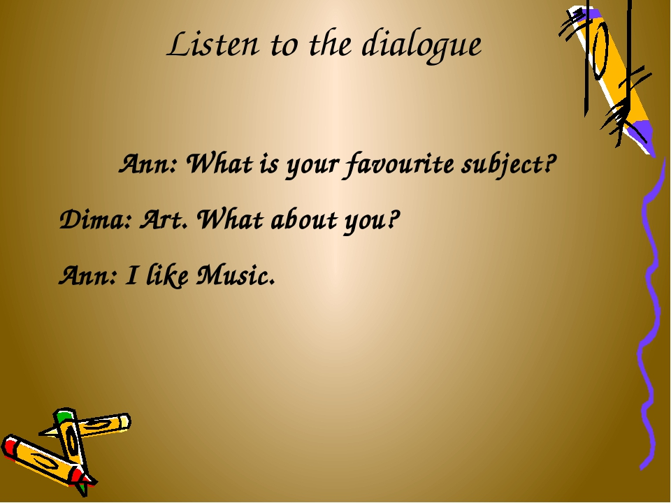 Listen to the dialogue Ann: What is your favourite subject? Dima: Art. What a...