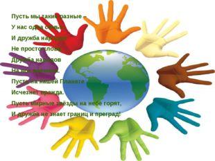 Пусть мы такие разные – У нас одна семья. И дружба народов Не просто слова. Д