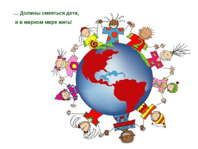 … Должны смеяться дети, и в мирном мире жить!