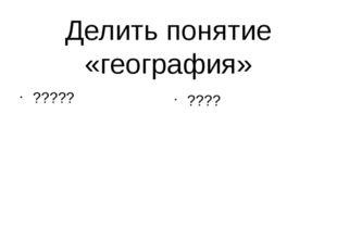 Делить понятие «география» ????? ????