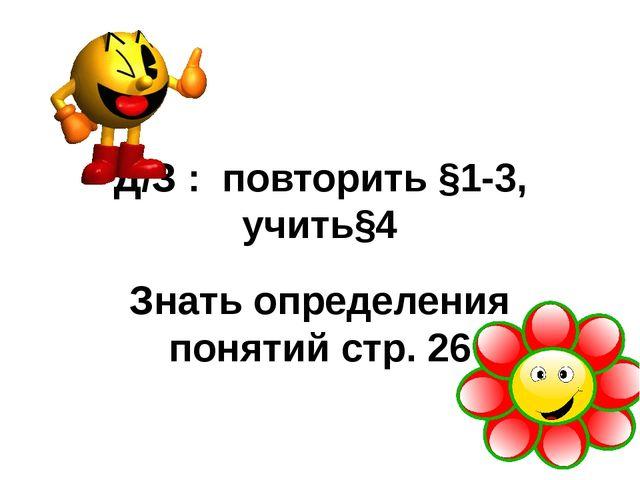 Д/З : повторить §1-3, учить§4 Знать определения понятий стр. 26