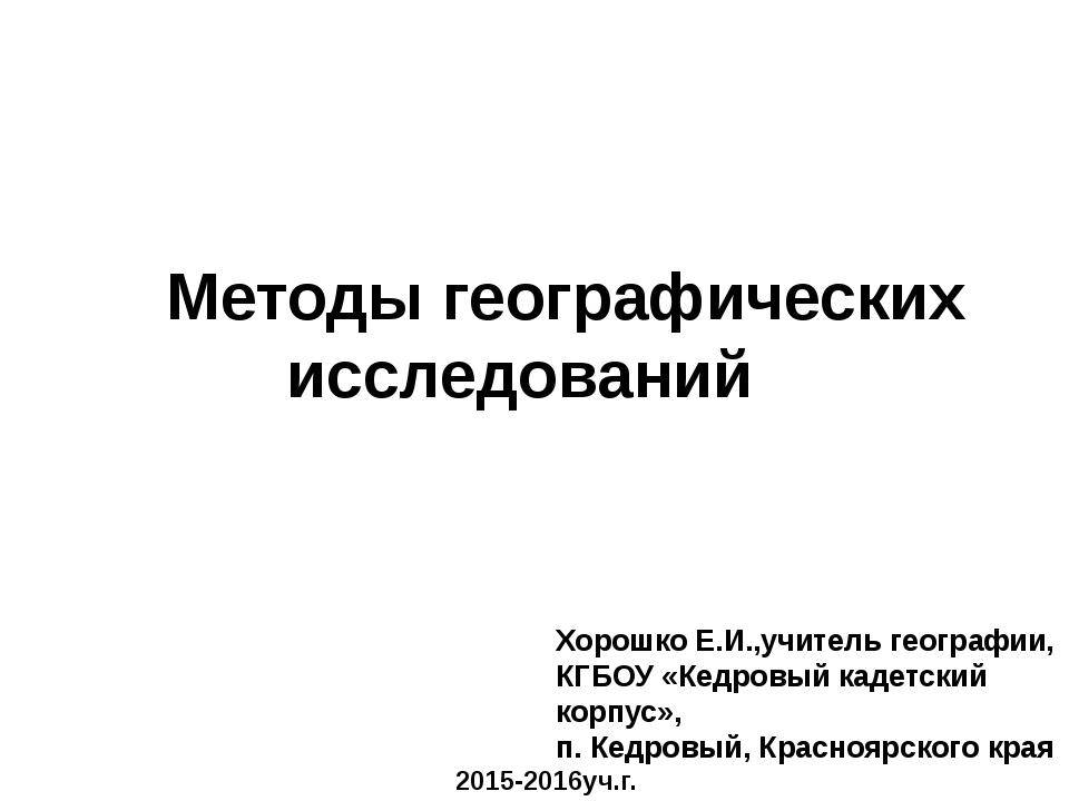 Методы географических исследований Хорошко Е.И.,учитель географии, КГБОУ «Ке...