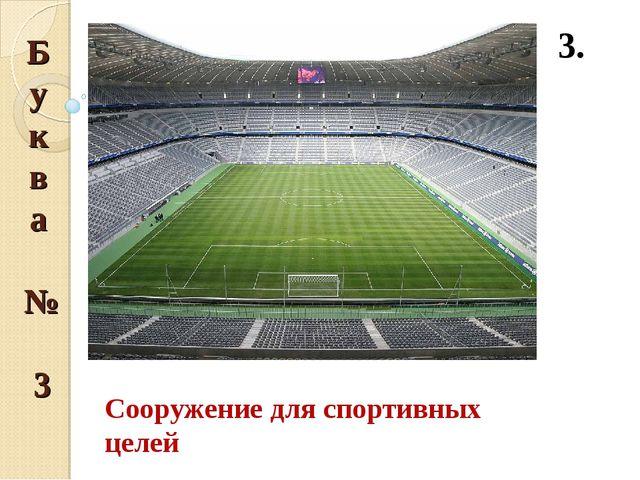 Буква № 3 3. Сооружение для спортивных целей