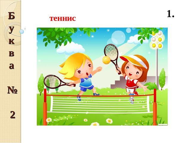 Буква № 2 1.  теннис