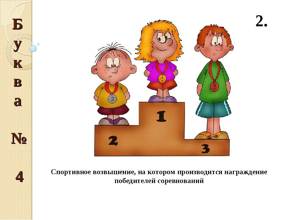 Буква № 4 2. Спортивное возвышение, на котором производится награждение побед...