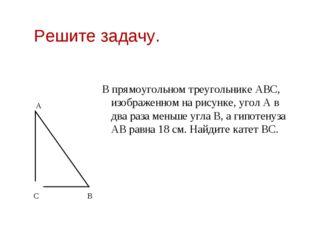 Решите задачу. В прямоугольном треугольнике АВС, изображенном на рисунке, уго