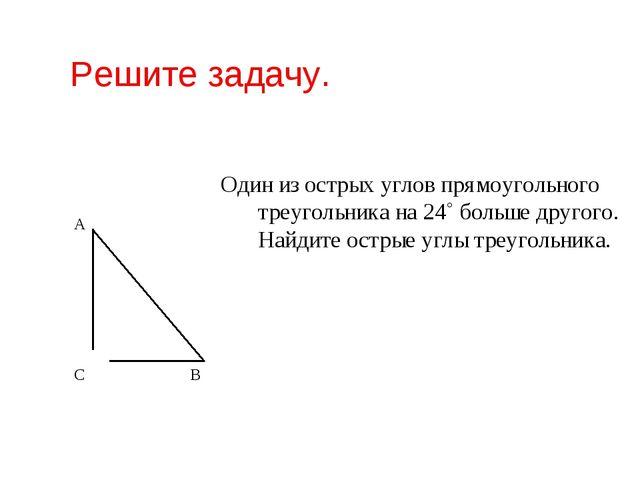 Решите задачу. Один из острых углов прямоугольного треугольника на 24˚ больше...