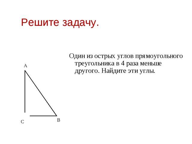 Решите задачу. Один из острых углов прямоугольного треугольника в 4 раза мень...