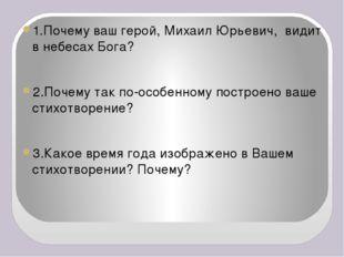 1.Почему ваш герой, Михаил Юрьевич, видит в небесах Бога? 2.Почему так по-ос