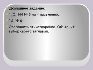 Домашнее задание: 1. С. 144 № 3 ли 4 письменно. * 2. № 6 Озаглавить стихотво