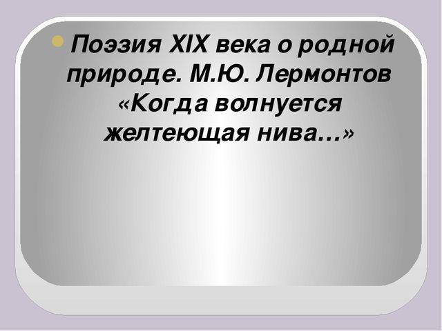 Поэзия XIX века о родной природе. М.Ю. Лермонтов «Когда волнуется желтеющая...