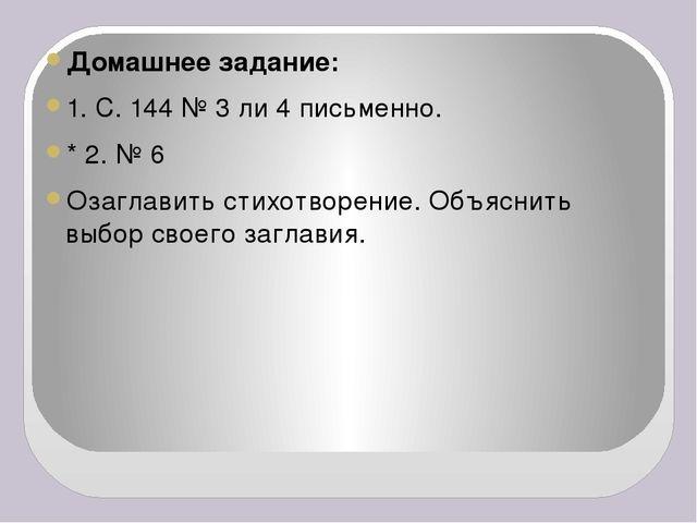 Домашнее задание: 1. С. 144 № 3 ли 4 письменно. * 2. № 6 Озаглавить стихотво...