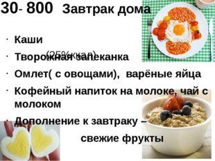 730- 800 Завтрак дома (25%ккал) Каши Творожная запеканка Омлет( с овощами), в