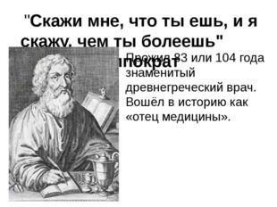 """""""Скажи мне, что ты ешь, и я скажу, чем ты болеешь"""" Гиппократ Прожил 83 или 1"""