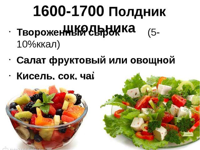1600-1700 Полдник школьника Твороженный сырок (5-10%ккал) Салат фруктовый или...