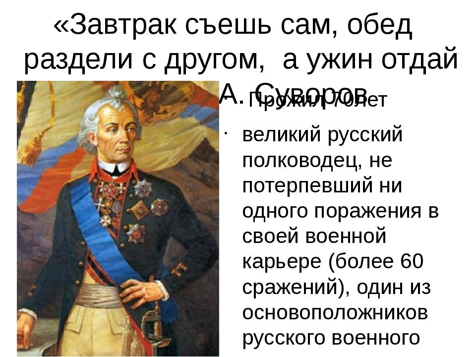 «Завтрак съешь сам, обед раздели с другом, а ужин отдай врагу» А. Суворов Про...