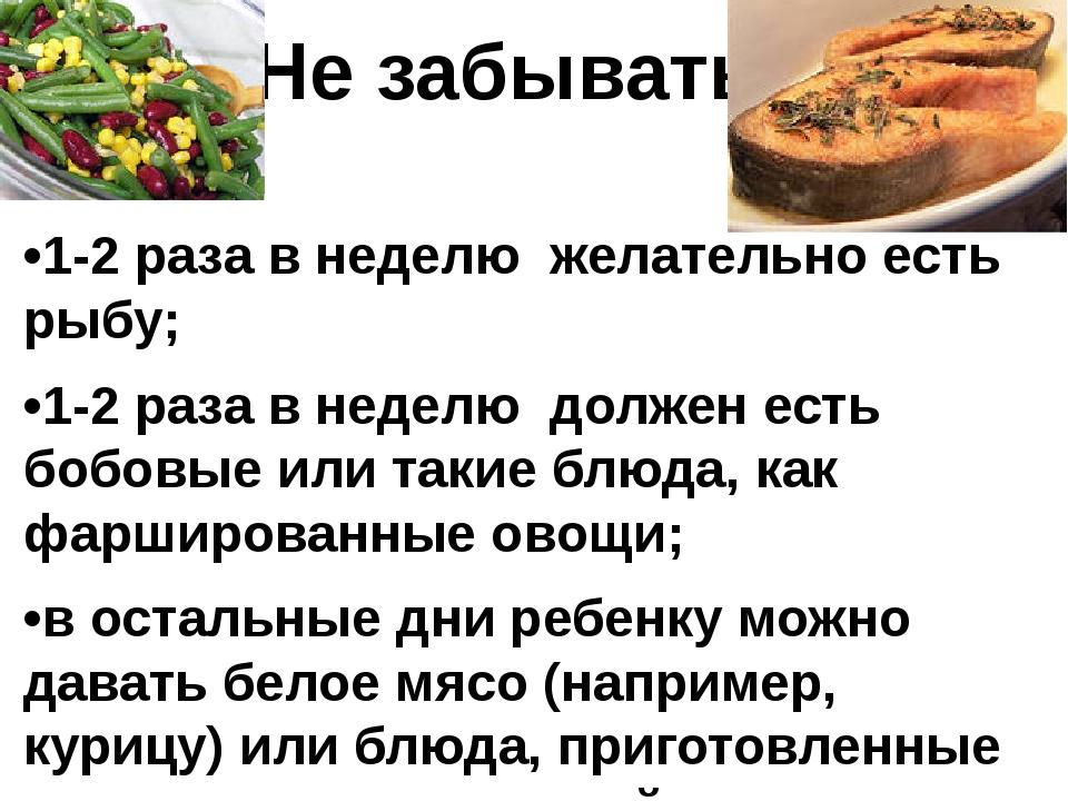 Не забывать •1-2 раза в неделю желательно есть рыбу; •1-2 раза в неделю долже...
