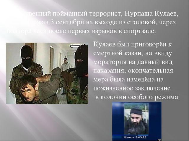 Единственный пойманный террорист, Нурпаша Кулаев, был задержан 3 сентября на...