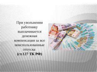 При увольнении работнику выплачивается денежная компенсация за все неиспользо