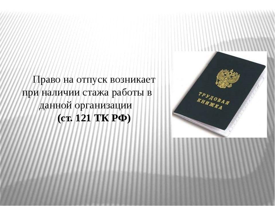 Право на отпуск возникает при наличии стажа работы в данной организации (ст....