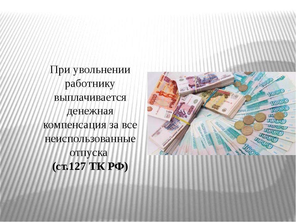 При увольнении работнику выплачивается денежная компенсация за все неиспользо...