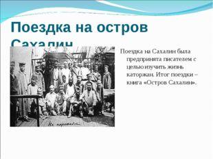 Поездка на остров Сахалин Поездка на Сахалин была предпринята писателем с цел