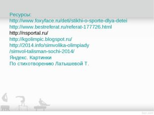 Ресурсы: http://www.foxyface.ru/deti/stikhi-o-sporte-dlya-detei http://www.be