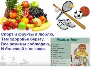 Спорт и фрукты я люблю, Тем здоровье берегу. Все режимы соблюдаю, И болезней