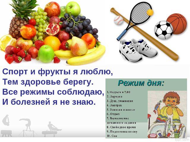 Спорт и фрукты я люблю, Тем здоровье берегу. Все режимы соблюдаю, И болезней...
