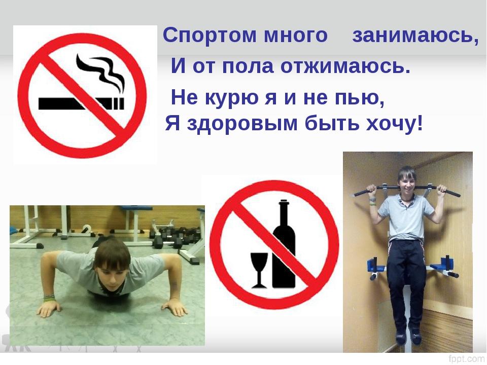 Спортом много занимаюсь, И от пола отжимаюсь. Не курю я и не пью, Я здоровым...