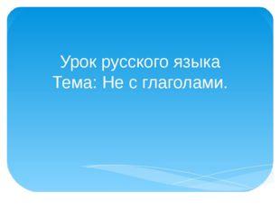 Урок русского языка Тема: Не с глаголами.