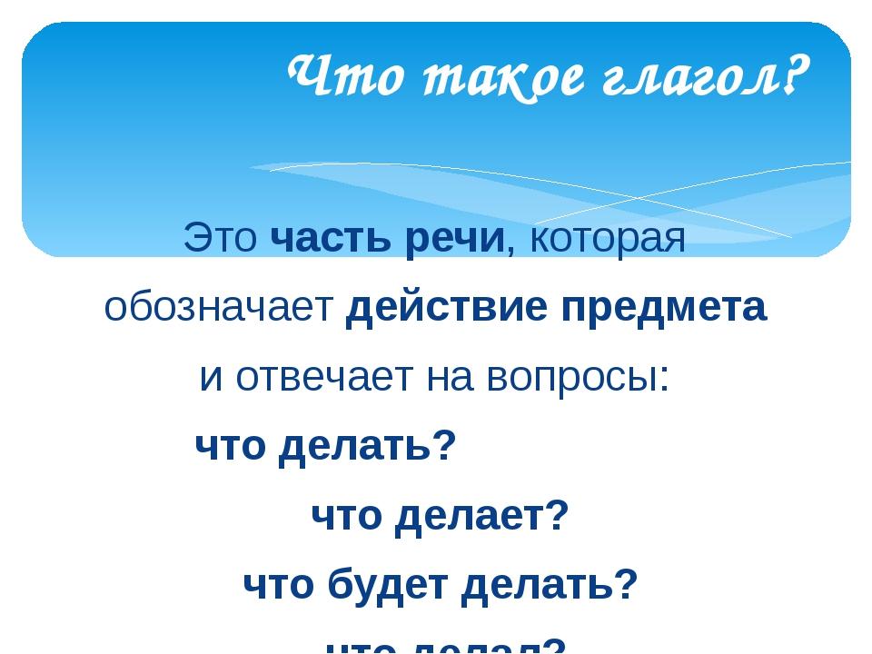 Это часть речи, которая обозначает действие предмета и отвечает на вопросы: ч...