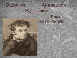 Василий Андреевич Жуковский Ядра невидимо откуда к нам прилетали