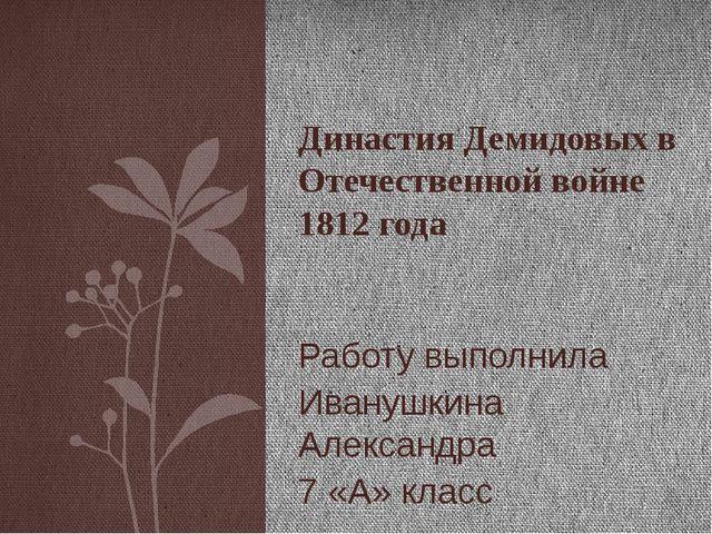 Работу выполнила Иванушкина Александра 7 «А» класс Династия Демидовых в Отече...