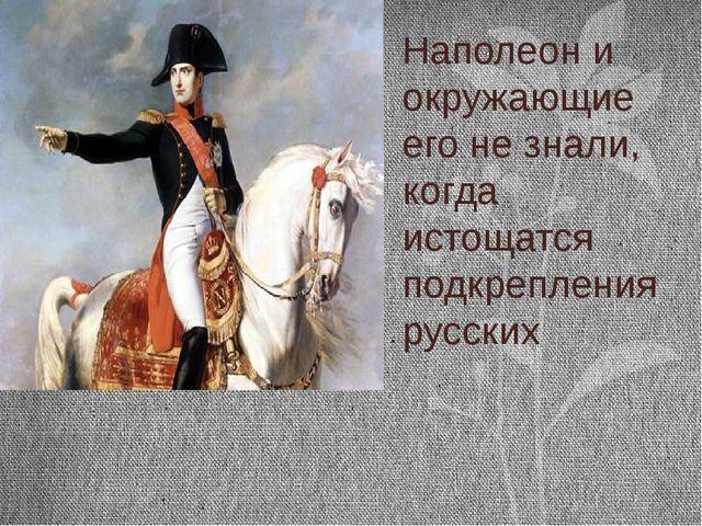 Наполеон и окружающие его не знали, когда истощатся подкрепления русских