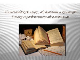 Нижегородская наука, образование и культура в эпоху «просвещенного абсолютизма»