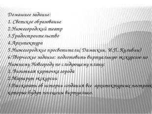 Домашнее задание: 1. Светское образование 2.Нижегородский театр 3.Градостроит