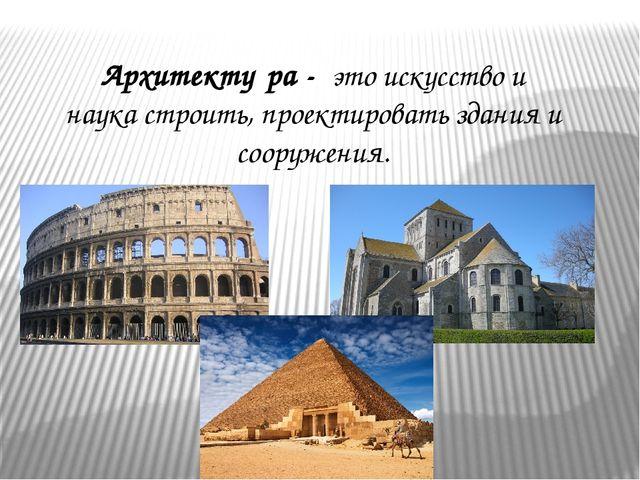 Архитекту́ра - это искусство и наукастроить,проектировать здания и сооружен...