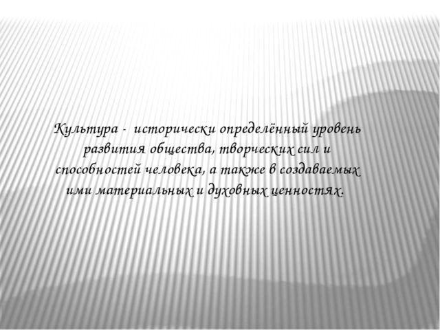 Культура - исторически определённый уровень развития общества, творческих сил...