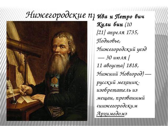Нижегородские просветители Ива́н Петро́вич Кули́бин(10[21]апреля1735,Под...