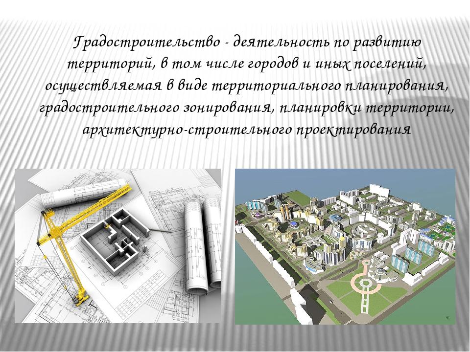 Градостроительство - деятельность по развитию территорий, в том числе городов...