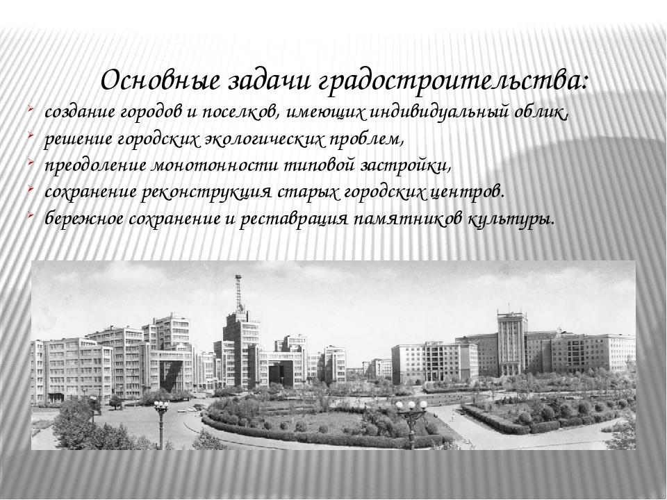 Основные задачиградостроительства: создание городов и поселков, имеющих инд...