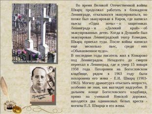 Во время Великой Отечественной войны Шварц продолжал работать в блокадно
