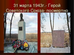 31 марта 1943г.- Герой Советского Союза- посмертно