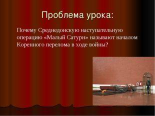 Проблема урока: Почему Среднедонскую наступательную операцию «Малый Сатурн» н