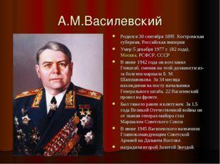 А.М.Василевский Родился:30 сентября 1895 Костромская губерния, Российская имп