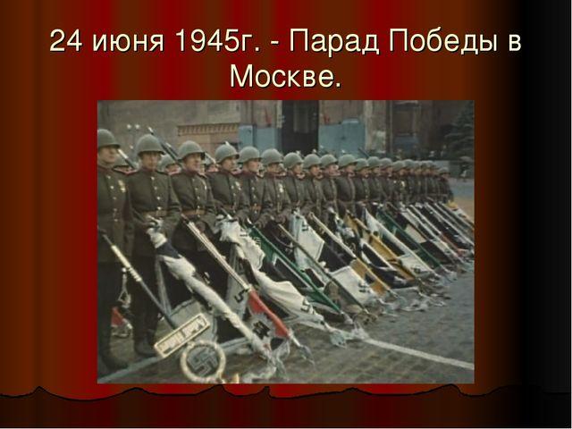 24 июня 1945г. - Парад Победы в Москве.